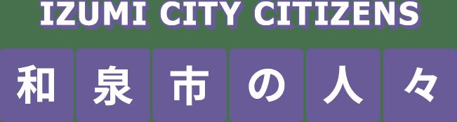 IZUMI CITY CITIZENS 和泉市の人々